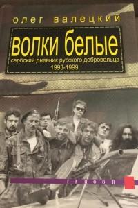Волки белые. Сербский дневник русского добровольца. 1993 - 1999