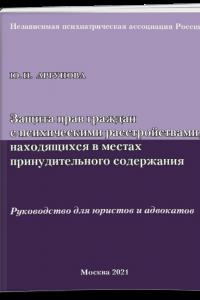 Защита прав граждан с психическими расстройствами, находящихся в местах принудительного содержания (Руководство для юристов и адвокатов)